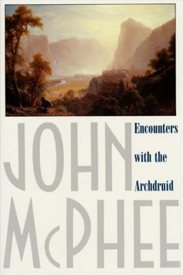 Encounters with the Archdruid: Narratives about a Conservationist and Three of His Natural Enemies - McPhee, John