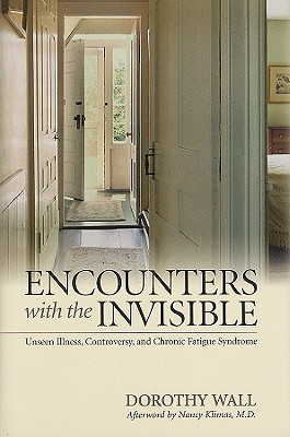 Encounters with the Invisible: Unseen Illness, Controversy, and Chronic Fatigue Syndrome - Wall, Dorothy, and Klimas, Nancy, Dr., M.D. (Afterword by)