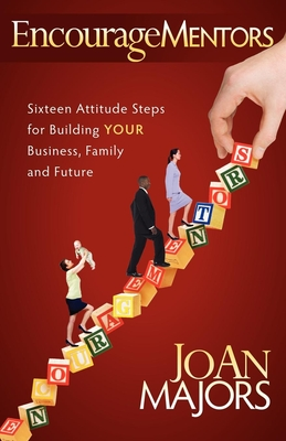 Encouragementors: Sixteen Attitude Steps for Building Your Business, Family and Future - Majors, Joan