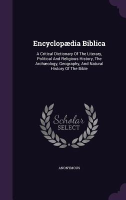 Encyclopaedia Biblica: A Critical Dictionary of the Literary, Political and Religious History, the Archaeology, Geography, and Natural History of the Bible - Anonymous