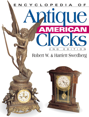 Encyclopedia of Antique American Clocks - Swedberg, Robert W, and Swedberg, Harriett