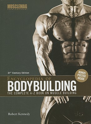 Encyclopedia of Bodybuilding: The Complete A-Z Book on Muscle Building - Kennedy, Robert