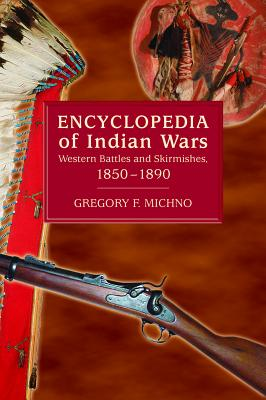 Encyclopedia of Indian Wars: Western Battles and Skirmishes, 1850-1890 - Michno, Gregory F