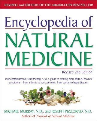 Encyclopedia of Natural Medicine, Revised 2nd Edition: Your Comprehensive, User-Friendly A-To-Z Guide to Treating More Than 70 Medical Conditions--From Arthritis to Varicose Veins, from Cancer to Heart Disease. - Murray, Michael, and Pizzorno, Joseph ND