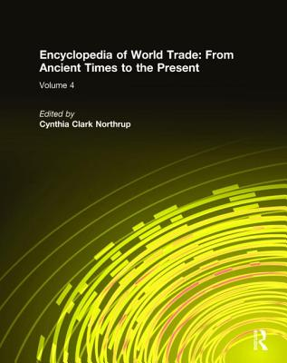 Encyclopedia of World Trade: From Ancient Times to the Present: From Ancient Times to the Present - Northrup, Cynthia Clark, and Bentley, Jerry H, and Eckes Jr, Alfred E