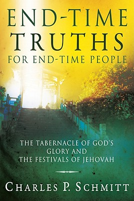 End-Time Truths for End-Time People: The Tabernacle of God's Glory and the Festivals of Jehovah - Schmitt, Charles