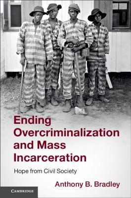 Ending Overcriminalization and Mass Incarceration: Hope from Civil Society - Bradley, Anthony B
