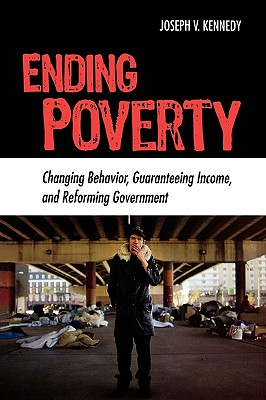 Ending Poverty: Changing Behavior, Guaranteeing Income, and Transforming Government - Kennedy, Joseph V