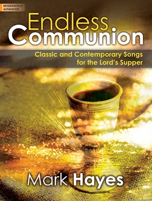 Endless Communion: Classic and Contemporary Songs for the Lord's Supper - Hayes, Mark (Composer)