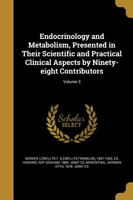 Endocrinology and Metabolism, Presented in Their Scientific and Practical Clinical Aspects by Ninety-Eight Contributors; Volume 3 - Barker, Lewellys F (Lewellys Franklin) (Creator), and Hoskins, Roy Graham 1880- Joint Ed (Creator), and Mosenthal, Herman...