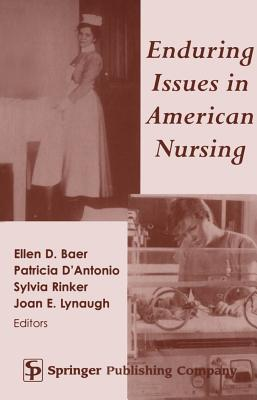 Enduring Issues in American Nursing - Baer, Ellen D, and D'Antonio, Patricia, and Rinker, Sylvia