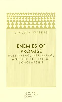 Enemies of Promise: Publishing, Perishing, and the Eclipse of Scholarship - Waters, Lindsay