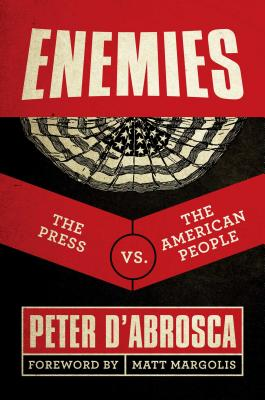 Enemies: The Press vs. the American People - D'Abrosca, Peter, and Margolis, Matt (Foreword by)