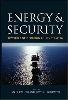 Energy and Security: Toward a New Foreign Policy Strategy - Kalicki, Jan H (Editor), and Goldwyn, David L (Editor)