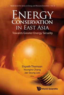 Energy Conservation in East Asia: Towards Greater Energy Security - Thomson, Elspeth (Editor), and Chang, Youngho (Editor), and Lee, Jae-Seung (Editor)
