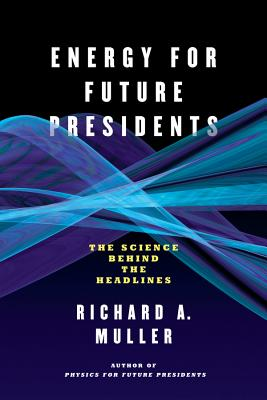 Energy for Future Presidents: The Science Behind the Headlines - Muller, Richard A