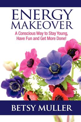 Energy Makeover: A Conscious Way to Stay Young, Have Fun and Get More Done! - Muller, Betsy