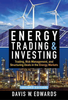 Energy Trading & Investing: Trading, Risk Management, and Structuring Deals in the Energy Markets, Second Edition - Edwards, Davis