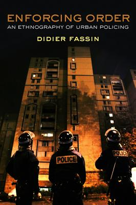 Enforcing Order: An Ethnography of Urban Policing - Fassin, Didier