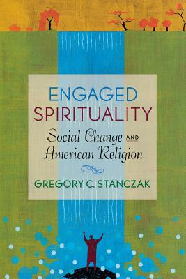 Engaged Spirituality: Social Change and American Religion - Stanczak, Gregory C
