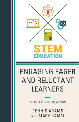 Engaging Eager and Reluctant Learners: Stem Learning in Action - Adams, Dennis, and Hamm, Mary