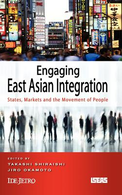 Engaging East Asian Integration: States, Markets and the Movement of People - Shiraishi, Takashi (Editor), and Okamoto, Jiro (Editor)