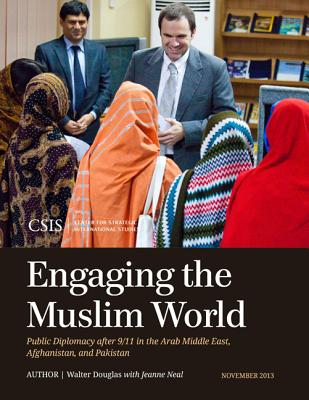Engaging the Muslim World: Public Diplomacy After 9/11 in the Arab Middle East, Afghanistan, and Pakistan - Douglas, Walter