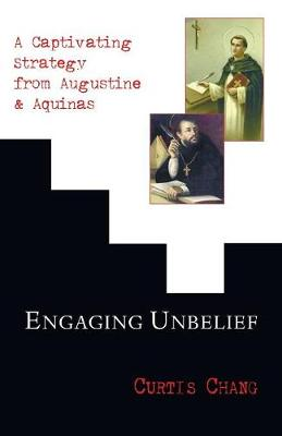 Engaging Unbelief: A Captivating Strategy from Augustine and Aquinas - Chang, Curtis