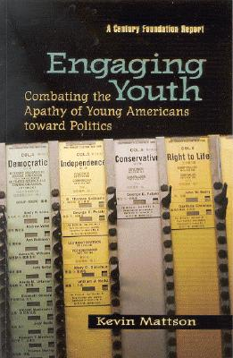 Engaging Youth: Combating the Apathy of Young Americans Toward Politics - Mattson, Kevin