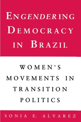 Engendering Democracy in Brazil: Women's Movements in Transition Politics - Alvarez, Sonia E