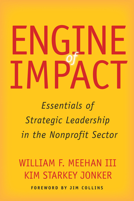 Engine of Impact: Essentials of Strategic Leadership in the Nonprofit Sector - Meehan, William F, and Jonker, Kim Starkey, and Collins, Jim (Foreword by)