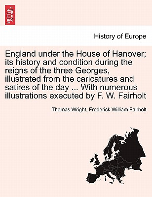 England Under the House of Hanover; Its History and Condition During the Reigns of the Three Georges, Illustrated from the Caricatures and Satires of the Day ... with Numerous Illustrations Executed by F. W. Fairholt - Wright, Thomas, and Fairholt, Frederick William