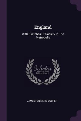 England: With Sketches of Society in the Metropolis - Cooper, James Fenimore