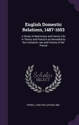English Domestic Relations, 1487-1653: A Study of Matrimony and Family Life in Theory and Practice as Revealed by the Literature, Law and History of the Period - Powell, Chilton Latham
