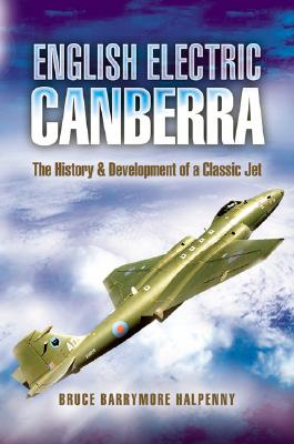 English Electric Canberra: The History and Development of a Classic Jet - Barrymore Halpenny, Bruce