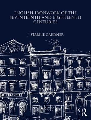 English Ironwork of the Seventeenth and Eighteenth Centuries - Gardner, J.Starkie