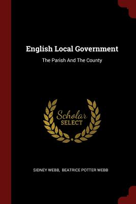 English Local Government: The Parish and the County - Webb, Sidney