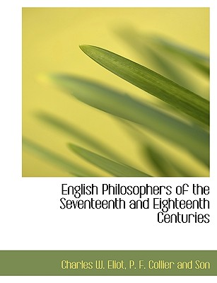 English Philosophers of the Seventeenth and Eighteenth Centuries - Eliot, Charles W, and P F Collier and Son, F Collier and Son (Creator)