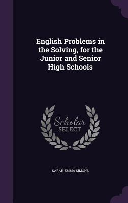 English Problems in the Solving, for the Junior and Senior High Schools - Simons, Sarah Emma