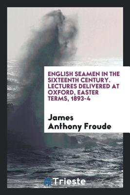 English Seamen in the Sixteenth Century. Lectures Delivered at Oxford, Easter Terms, 1893-4 - Froude, James Anthony