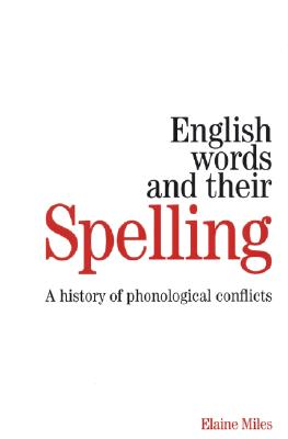English Words and Their Spelling: A History of Phonological Conflicts - Miles, Elaine