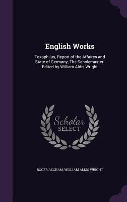English Works: Toxophilus, Report of the Affaires and State of Germany, the Scholemaster. Edited by William Aldis Wright - Ascham, Roger, and Wright, William Aldis