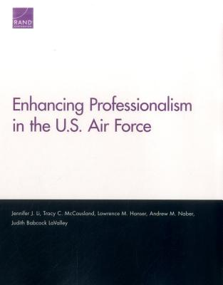 Enhancing Professionalism in the U.S. Air Force - Li, Jennifer J, and McCausland, Tracy C, and Hanser, Lawrence M