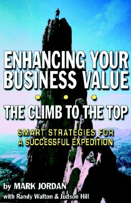 Enhancing Your Business Value...the Climb to the Top - Jordan, Mark, and Walton, Randy (Contributions by), and Hill, Judson (Contributions by)