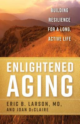 Enlightened Aging: Building Resilience for a Long, Active Life - Larson, Eric B, and Declaire, Joan