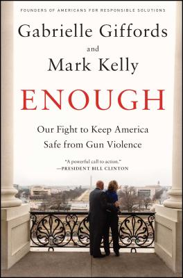 Enough: Our Fight to Keep America Safe from Gun Violence - Giffords, Gabrielle, and Kelly, Mark