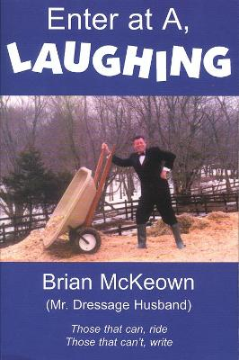 Enter at A, Laughing: A Tongue-In-Jowl Examination of the Sport of Dressage as Seen Through the Satirical Eyes of a Dressage Husband - McKeown, Brian