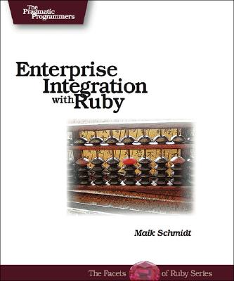 Enterprise Integration with Ruby: A Pragmatic Guide - Schmidt, Maik