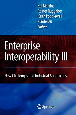 Enterprise Interoperability III: New Challenges and Industrial Approaches - Mertins, Kai (Editor), and Ruggaber, Rainer (Editor), and Popplewell, Keith (Editor)