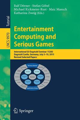 Entertainment Computing and Serious Games: International GI-Dagstuhl Seminar 15283, Dagstuhl Castle, Germany, July 5-10, 2015, Revised Selected Papers - Dorner, Ralf (Editor), and Gobel, Stefan (Editor), and Kickmeier-Rust, Michael (Editor)